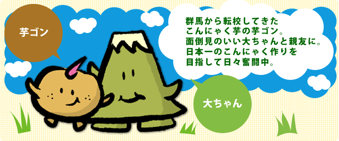 群馬から転校してきたこんにゃく芋の芋ゴン。面倒見のいい大ちゃんと親友に。日本一のこんにゃく作りを目指して日々奮闘中。